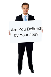 Are You Defined by Your Job? I Was!
