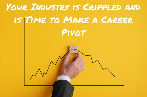 Your Industry is Crippled and is Time to Make a Career Pivot
